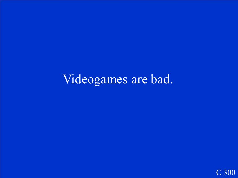 Videogames are bad. C 300