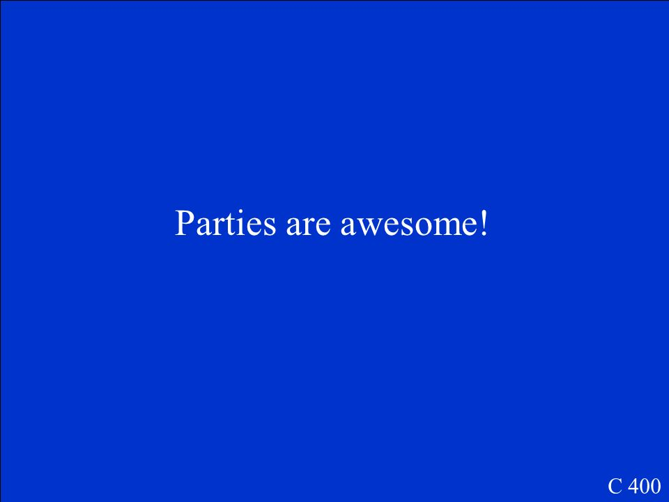 Parties are awesome! C 400