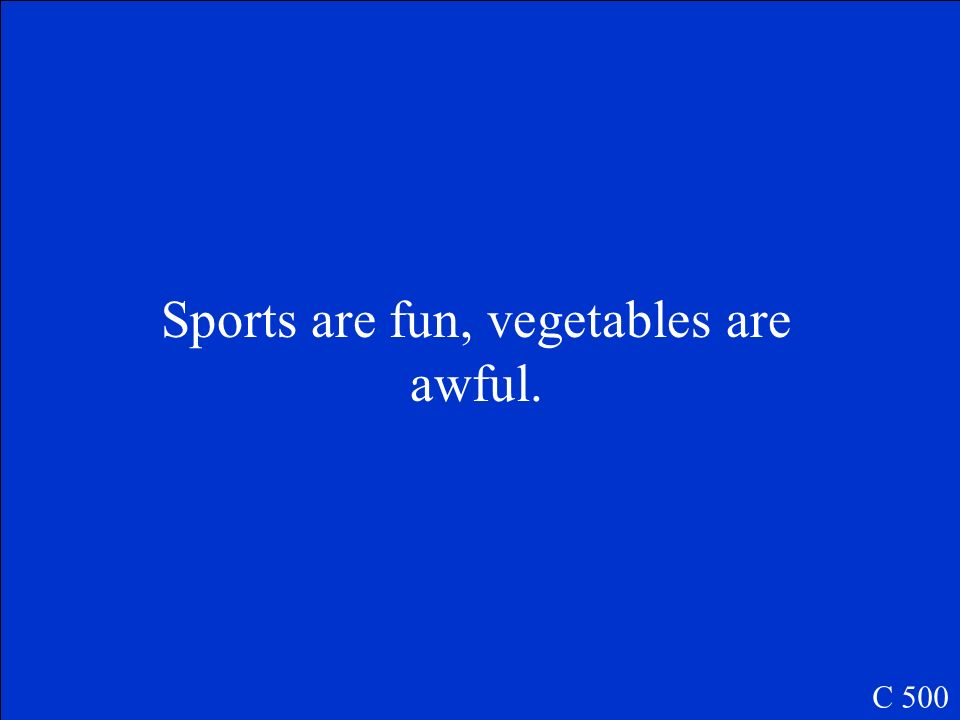 Sports are fun, vegetables are awful. C 500