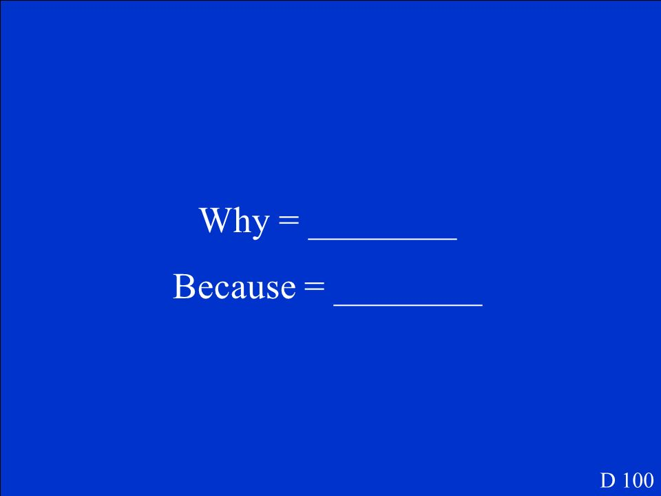 Why = ________ Because = ________ D 100