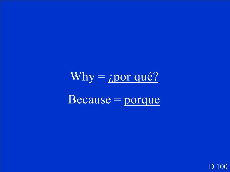 Why = ¿por qué? Because = porque D 100