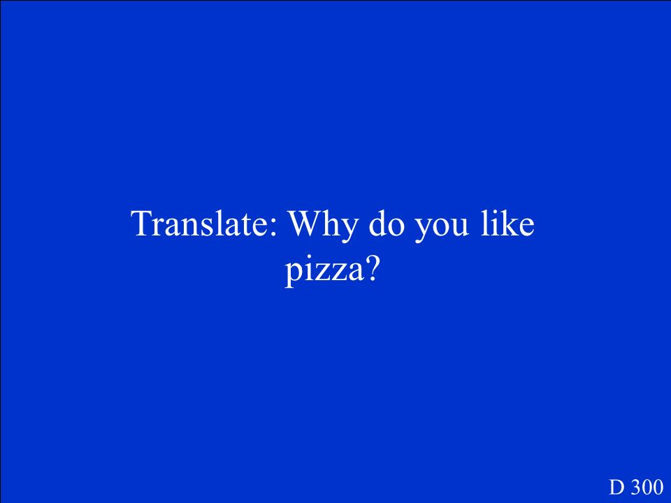 Translate: Why do you like pizza? D 300