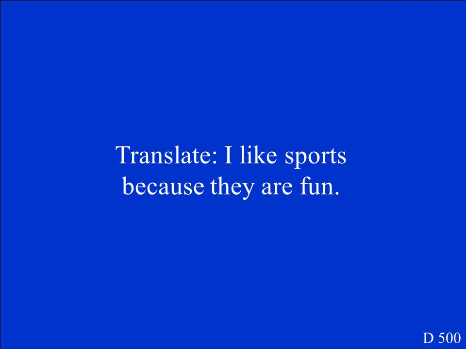 Translate: I like sports because they are fun. D 500