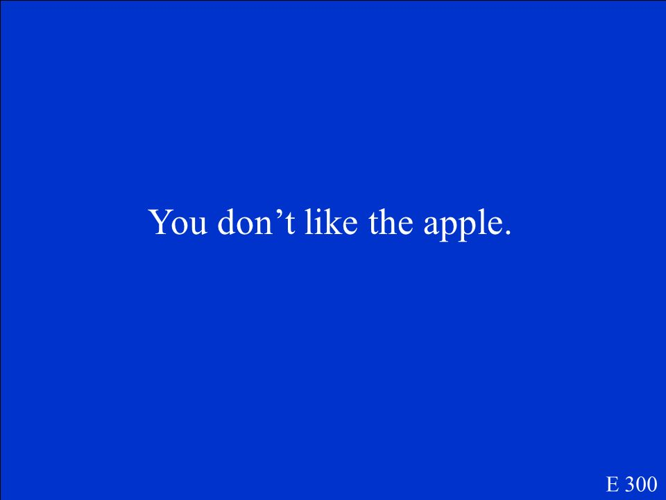 You dont like the apple. E 300