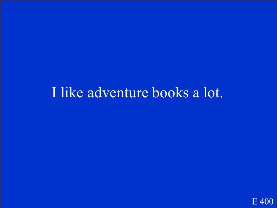 I like adventure books a lot. E 400