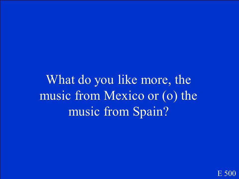 What do you like more, the music from Mexico or (o) the music from Spain? E 500