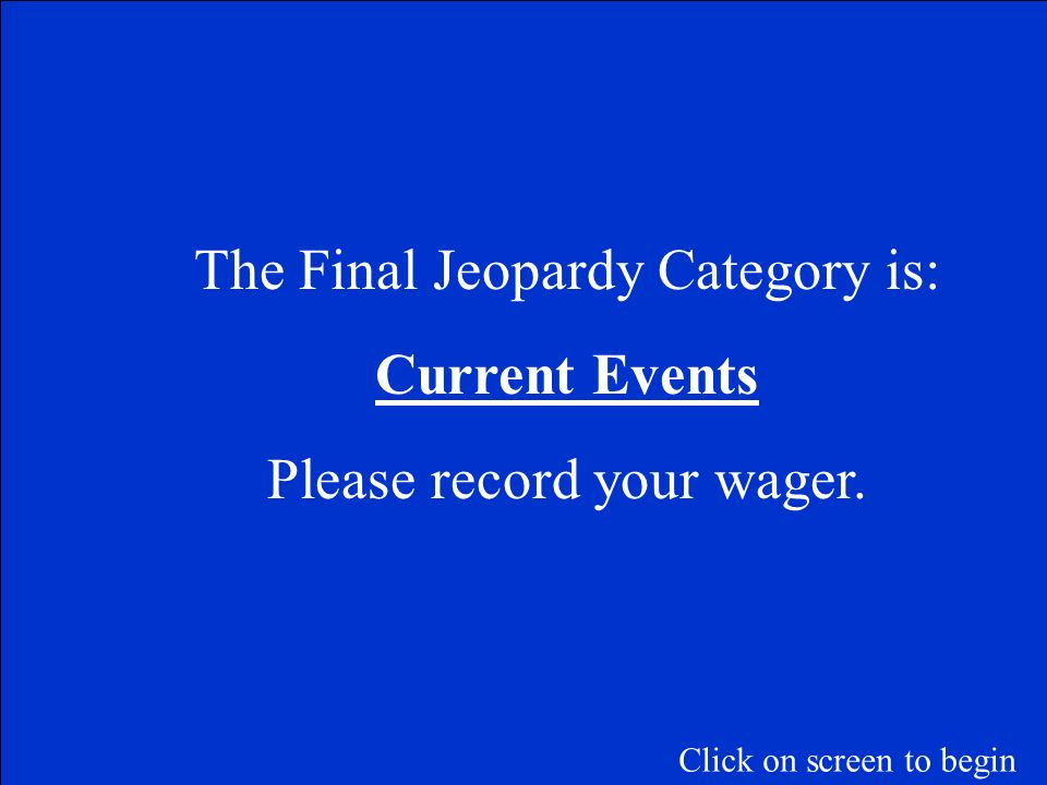 The Final Jeopardy Category is: Current Events Please record your wager. Click on screen to begin