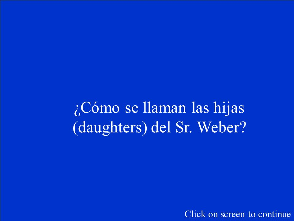 ¿Cómo se llaman las hijas (daughters) del Sr. Weber? Click on screen to continue