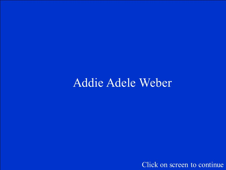Addie Adele Weber Click on screen to continue