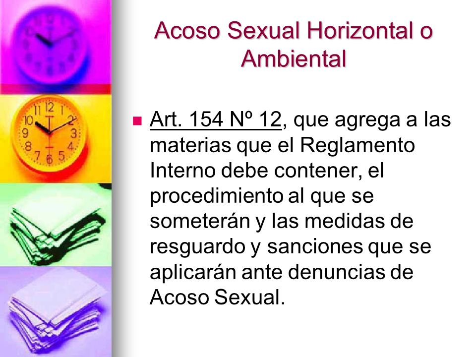 Acoso Sexual Horizontal o Ambiental Título IV del Libro II del Código del Trabajo, De la Investigación y Sanción del Acoso Sexual que rige tanto para las empresa obligadas a la implementación del Reglamento Interno como a aquellas que no lo poseen.