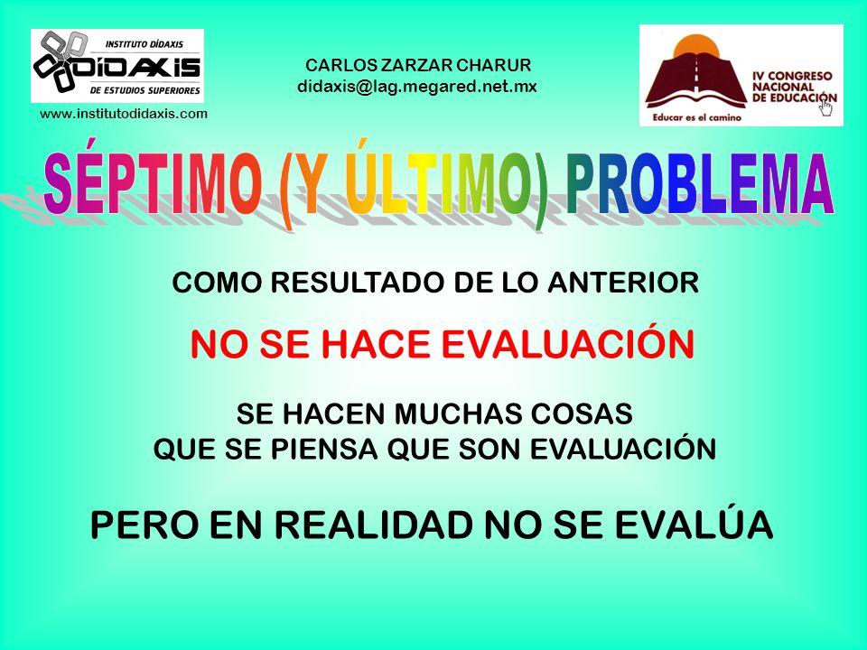 www.institutodidaxis.com CARLOS ZARZAR CHARUR didaxis@lag.megared.net.mx COMO RESULTADO DE LO ANTERIOR NO SE HACE EVALUACIÓN SE HACEN MUCHAS COSAS QUE SE PIENSA QUE SON EVALUACIÓN PERO EN REALIDAD NO SE EVALÚA
