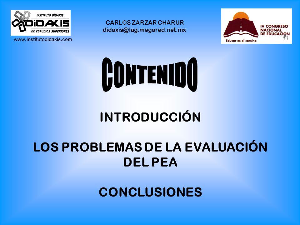 www.institutodidaxis.com CARLOS ZARZAR CHARUR didaxis@lag.megared.net.mx INTRODUCCIÓN LOS PROBLEMAS DE LA EVALUACIÓN DEL PEA CONCLUSIONES