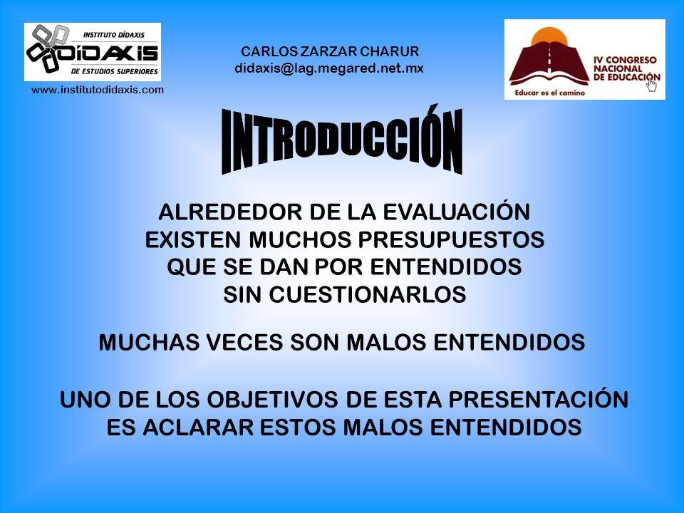 www.institutodidaxis.com CARLOS ZARZAR CHARUR didaxis@lag.megared.net.mx ALREDEDOR DE LA EVALUACIÓN EXISTEN MUCHOS PRESUPUESTOS QUE SE DAN POR ENTENDIDOS SIN CUESTIONARLOS MUCHAS VECES SON MALOS ENTENDIDOS UNO DE LOS OBJETIVOS DE ESTA PRESENTACIÓN ES ACLARAR ESTOS MALOS ENTENDIDOS