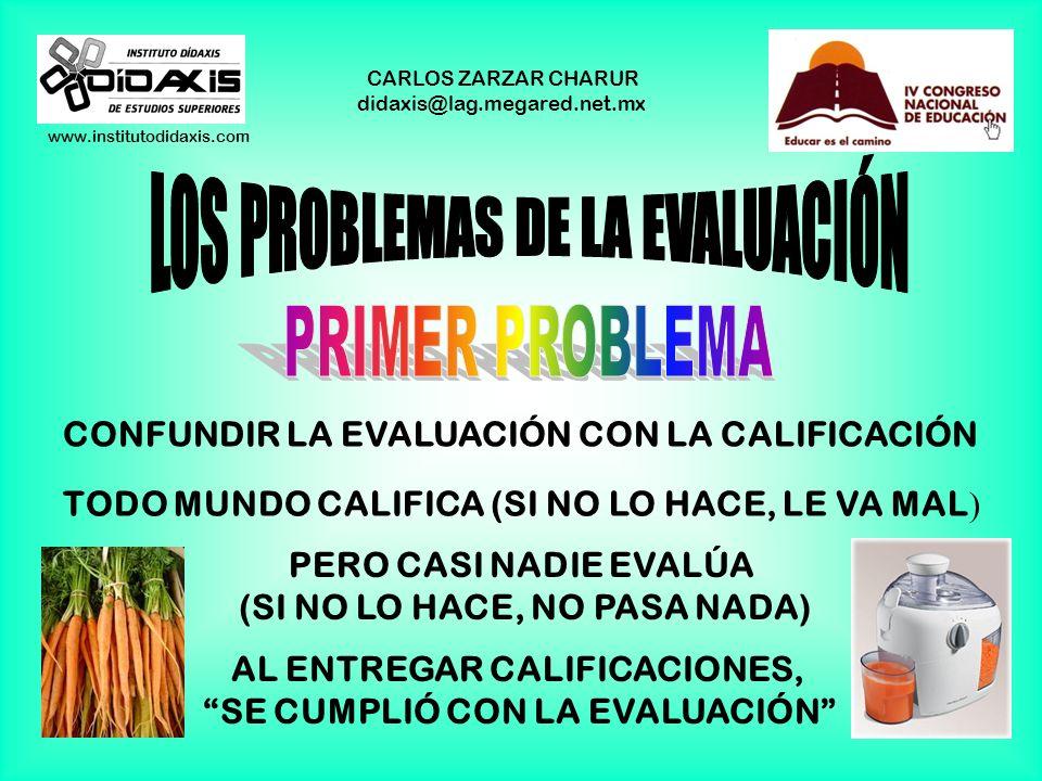 www.institutodidaxis.com CARLOS ZARZAR CHARUR didaxis@lag.megared.net.mx CONFUNDIR LA EVALUACIÓN CON LA CALIFICACIÓN TODO MUNDO CALIFICA (SI NO LO HACE, LE VA MAL ) PERO CASI NADIE EVALÚA (SI NO LO HACE, NO PASA NADA) AL ENTREGAR CALIFICACIONES, SE CUMPLIÓ CON LA EVALUACIÓN