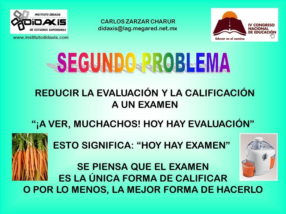 www.institutodidaxis.com CARLOS ZARZAR CHARUR didaxis@lag.megared.net.mx REDUCIR LA EVALUACIÓN Y LA CALIFICACIÓN A UN EXAMEN ¡A VER, MUCHACHOS.
