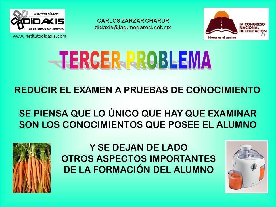 www.institutodidaxis.com CARLOS ZARZAR CHARUR didaxis@lag.megared.net.mx REDUCIR EL EXAMEN A PRUEBAS DE CONOCIMIENTO SE PIENSA QUE LO ÚNICO QUE HAY QUE EXAMINAR SON LOS CONOCIMIENTOS QUE POSEE EL ALUMNO Y SE DEJAN DE LADO OTROS ASPECTOS IMPORTANTES DE LA FORMACIÓN DEL ALUMNO