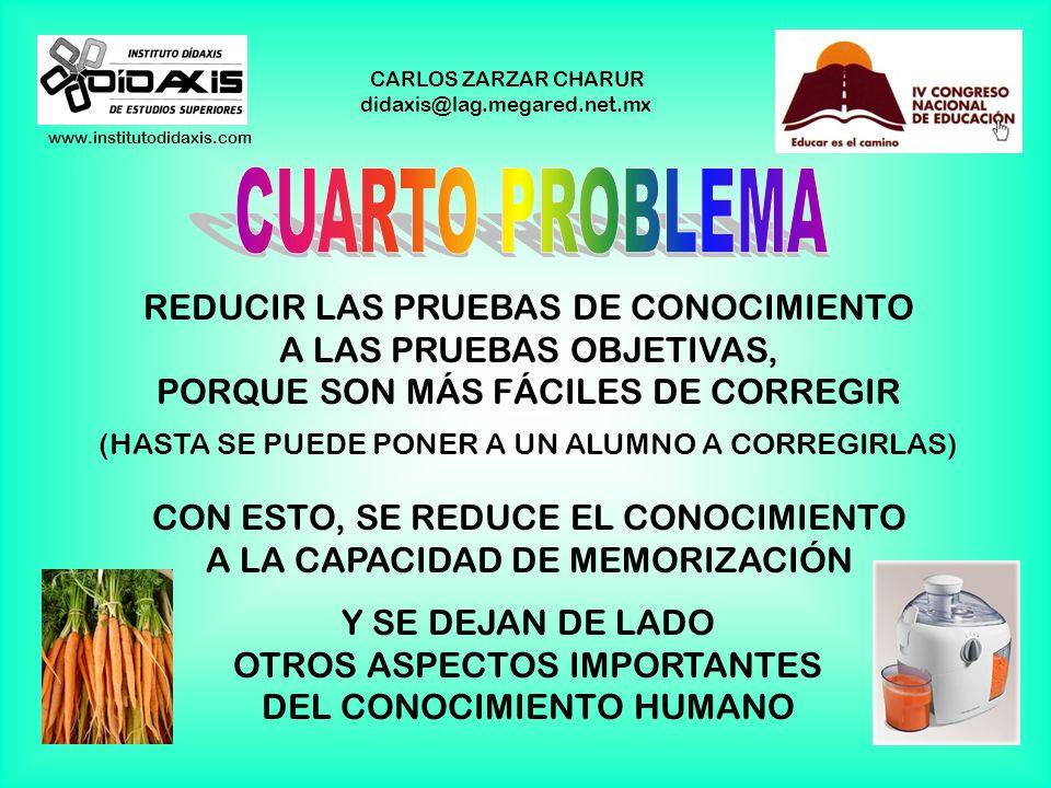www.institutodidaxis.com CARLOS ZARZAR CHARUR didaxis@lag.megared.net.mx REDUCIR LAS PRUEBAS DE CONOCIMIENTO A LAS PRUEBAS OBJETIVAS, PORQUE SON MÁS FÁCILES DE CORREGIR (HASTA SE PUEDE PONER A UN ALUMNO A CORREGIRLAS) CON ESTO, SE REDUCE EL CONOCIMIENTO A LA CAPACIDAD DE MEMORIZACIÓN Y SE DEJAN DE LADO OTROS ASPECTOS IMPORTANTES DEL CONOCIMIENTO HUMANO