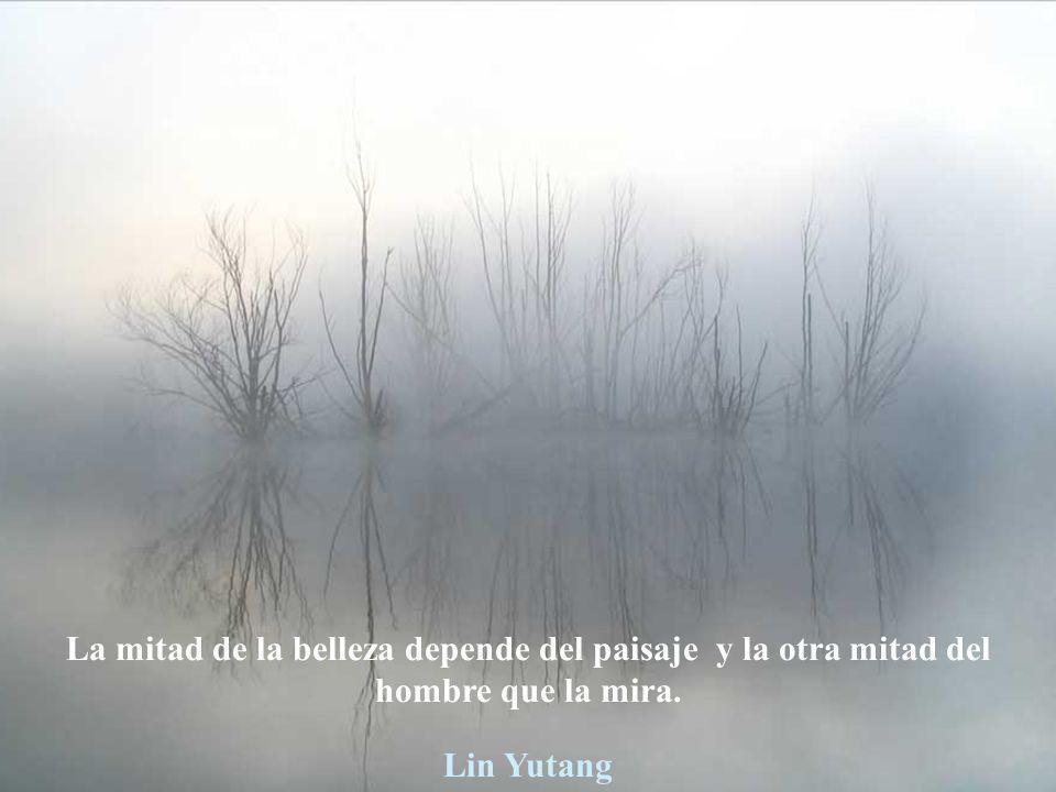 La mitad de la belleza depende del paisaje y la otra mitad del hombre que la mira. Lin Yutang