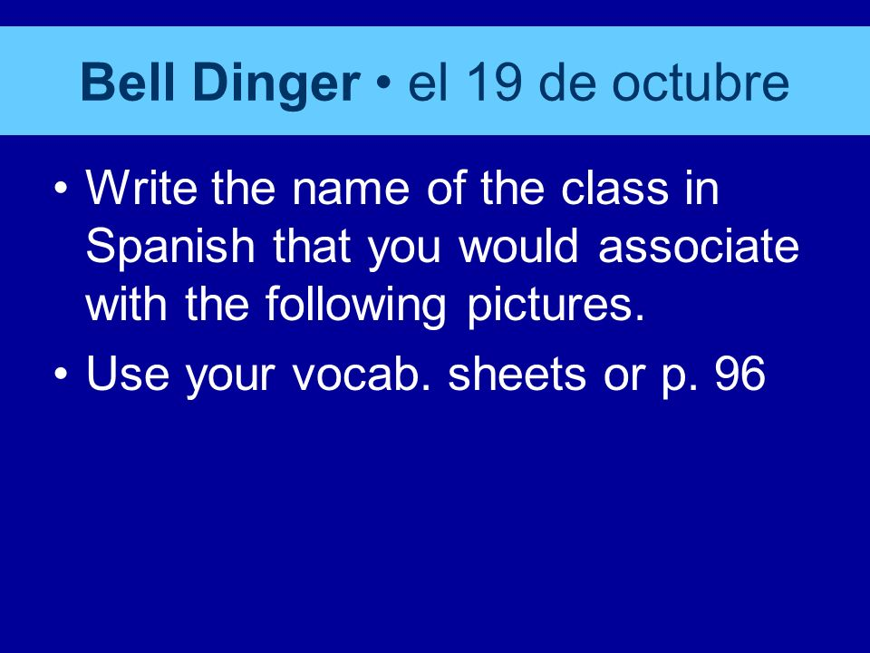 Bell Dinger el 19 de octubre Write the name of the class in Spanish that you would associate with the following pictures.