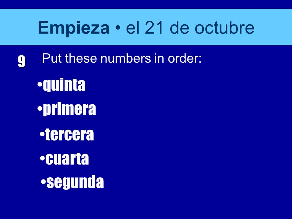 Empieza el 21 de octubre 9 Put these numbers in order: quinta primera tercera cuarta segunda