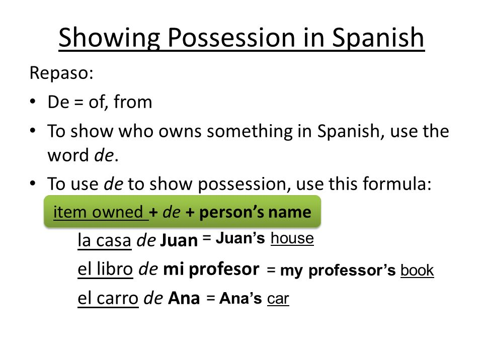 Repaso: De = of, from To show who owns something in Spanish, use the word de.