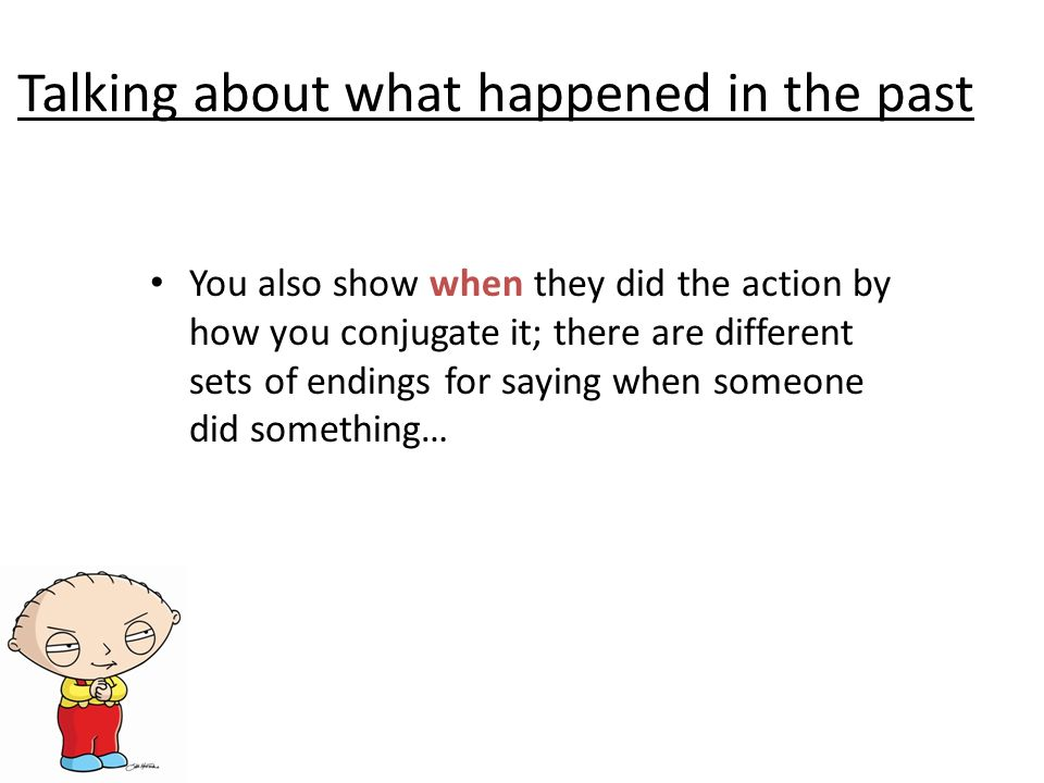 Talking about what happened in the past You also show when they did the action by how you conjugate it; there are different sets of endings for saying when someone did something…