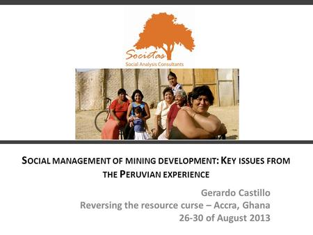 S OCIAL MANAGEMENT OF MINING DEVELOPMENT : K EY ISSUES FROM THE P ERUVIAN EXPERIENCE Gerardo Castillo Reversing the resource curse – Accra, Ghana 26-30.