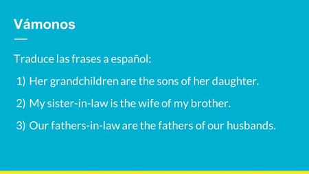 Vámonos Traduce las frases a español: 1) Her grandchildren are the sons of her daughter. 2) My sister-in-law is the wife of my brother. 3) Our fathers-in-law.