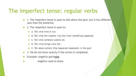 The imperfect tense: regular verbs  1. The imperfect tense is used to talk about the past, but it has different uses than the preterite.  2. The imperfect.
