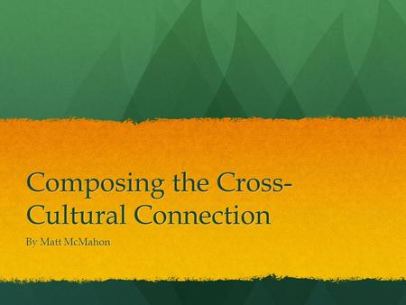 Composing the Cross- Cultural Connection By Matt McMahon.