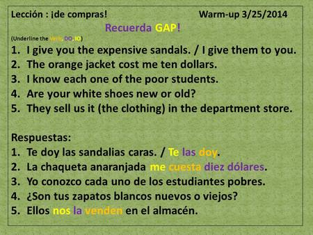 Lección : ¡de compras! Warm-up 3/25/2014 Recuerda GAP! (Underline the Verb, DO, IO) 1.I give you the expensive sandals. / I give them to you. 2.The orange.