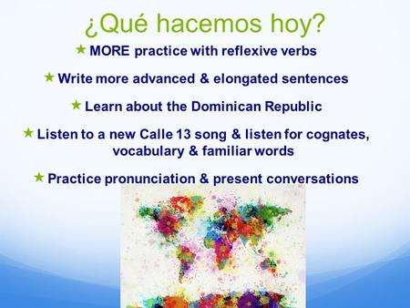 ¿Qué hacemos hoy?  MORE practice with reflexive verbs  Write more advanced & elongated sentences  Learn about the Dominican Republic  Listen to a new.