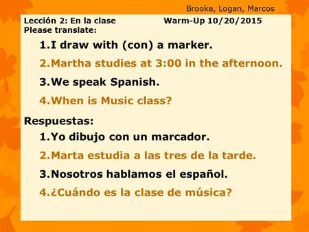 Lección 2: En la clase Warm-Up 10/20/2015 Please translate: 1.I draw with (con) a marker. 2.Martha studies at 3:00 in the afternoon. 3.We speak Spanish.