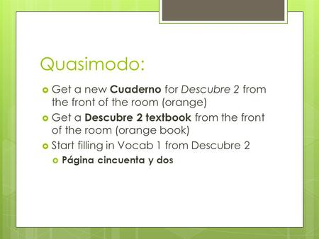 Quasimodo:  Get a new Cuaderno for Descubre 2 from the front of the room (orange)  Get a Descubre 2 textbook from the front of the room (orange book)
