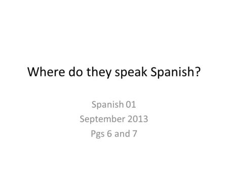 Where do they speak Spanish? Spanish 01 September 2013 Pgs 6 and 7.