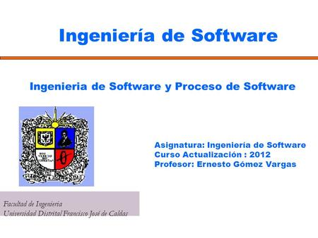 Ingeniería de Software Facultad de Ingenieria Universidad Distrital Francisco José de Caldas Ingenieria de Software y Proceso de Software Asignatura: Ingeniería.