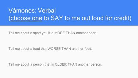 Vámonos: Verbal (choose one to SAY to me out loud for credit) Tell me about a sport you like MORE THAN another sport. Tell me about a food that WORSE THAN.
