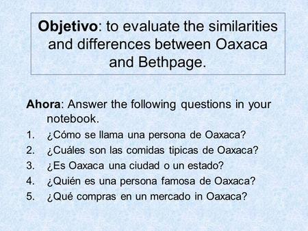 Objetivo: to evaluate the similarities and differences between Oaxaca and Bethpage. Ahora: Answer the following questions in your notebook. 1.¿Cómo se.