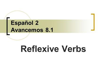 Español 2 Avancemos 8.1 Reflexive Verbs Reflexive verbs are used to tell that a person does an action to himself or herself.