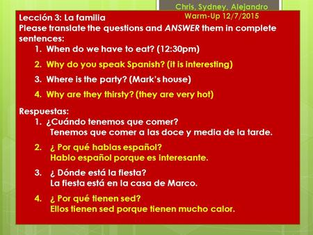 Lección 3: La familia Please translate the questions and ANSWER them in complete sentences: 1.When do we have to eat? (12:30pm) 2.Why do you speak Spanish?