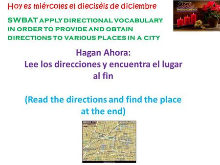 SWBAT apply directional vocabulary in order to provide and obtain directions to various places in a city Hoy es miércoles el dieciséis de diciembre Hagan.