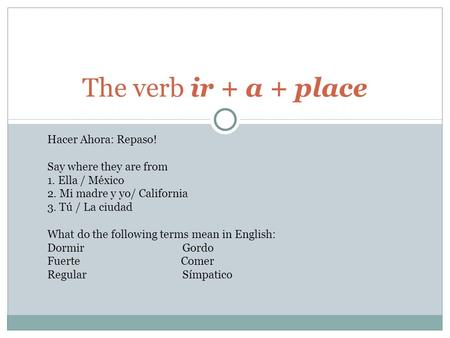 The verb ir + a + place Hacer Ahora: Repaso! Say where they are from 1. Ella / México 2. Mi madre y yo/ California 3. Tú / La ciudad What do the following.