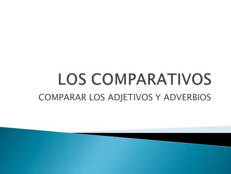 COMPARAR LOS ADJETIVOS Y ADVERBIOS