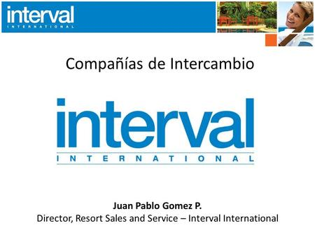 Compañías de Intercambio Juan Pablo Gomez P. Director, Resort Sales and Service – Interval International.