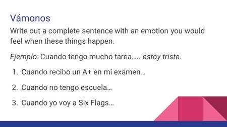 Vámonos Write out a complete sentence with an emotion you would feel when these things happen. Ejemplo: Cuando tengo mucho tarea….. estoy triste. 1. Cuando.