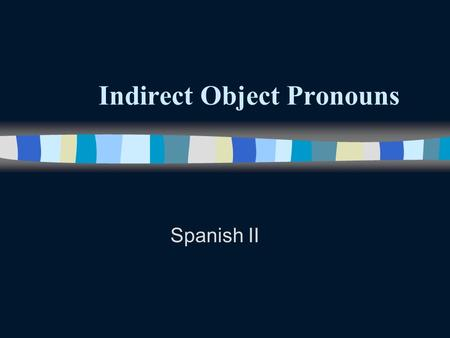 Indirect Object Pronouns Spanish II Indirect Object Pronouns n Remember that direct objects answer the questions who Or what about the verb. n Remember.