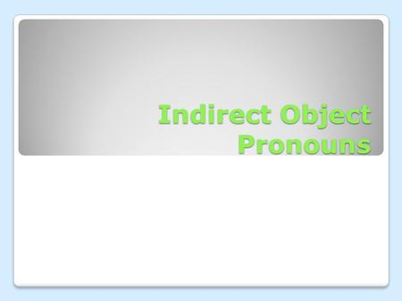 Indirect Object Pronouns. An indirect object tells you to who or for whom an action is performed.