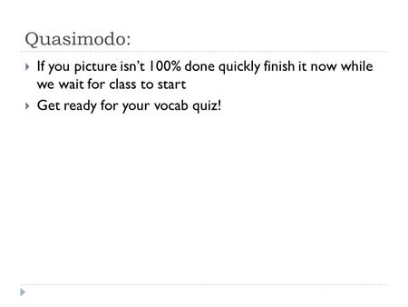Quasimodo:  If you picture isn't 100% done quickly finish it now while we wait for class to start  Get ready for your vocab quiz!