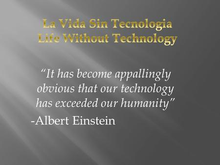 """It has become appallingly obvious that our technology has exceeded our humanity"" -Albert Einstein."