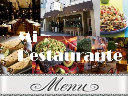 Mi Restaurante. You are the owner of the newest and coolest restaurant in the area. Come up with a name for your restaurant. Come up with a menu that.